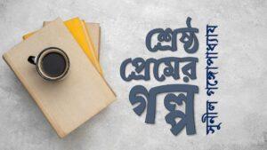 শ্রেষ্ঠ প্রেমের গল্প সুনীল srestho premer golpo sunil gangopadhyay
